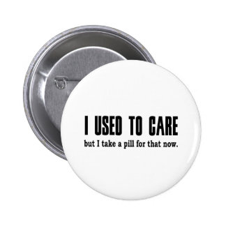 I Used to Care.  But I Take a Pill for That Now. Pinback Button