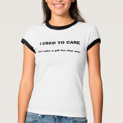 I USED TO CARE, but I take a pill for that now Tee
