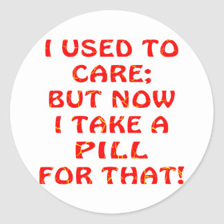 I Used To Care But Now I Take A Pill For That Classic Round Sticker