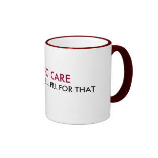 I USED TO CARE, BUT NOW I TAKE A PILL FOR THAT RINGER MUG