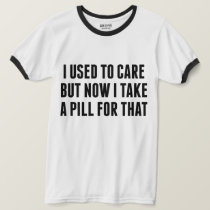 I Used To Care But Now I Take A Pill For That Tee