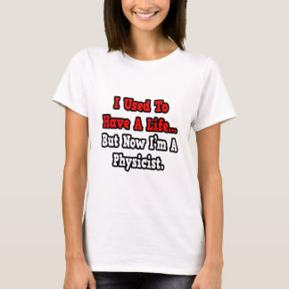 I Used to Have a Life...Physicist T-Shirt