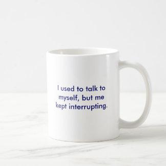 I used to talk to myself, but me kept interrupt... coffee mug
