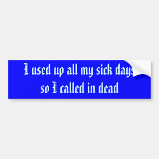 I used up all my sick days so I called in dead Car Bumper Sticker