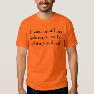 I used up all my sick days, so I'm calling in d... T-shirt