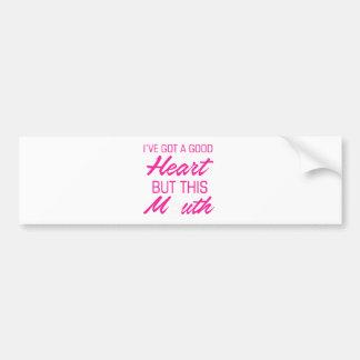 I've got a good heart but this mouth bumper sticker