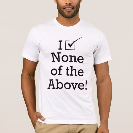I Vote None of the Above T-Shirt