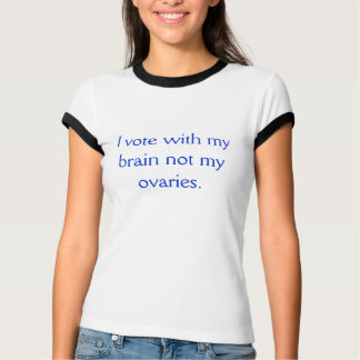 I vote with my brain not. my ovaries T-Shirt