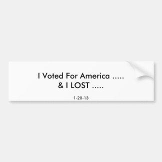 I Voted For America .....& I LOST ....., 1-20-13 Bumper Sticker