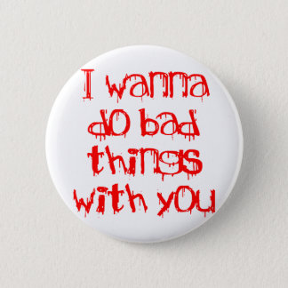 I Wanna do Bad Things With You Button
