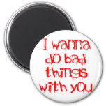 I Wanna do Bad Things With You Fridge Magnet