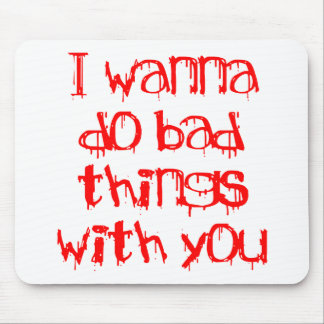 I Wanna do Bad Things With You Mouse Pad