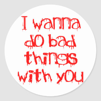 I Wanna do Bad Things With You Round Stickers