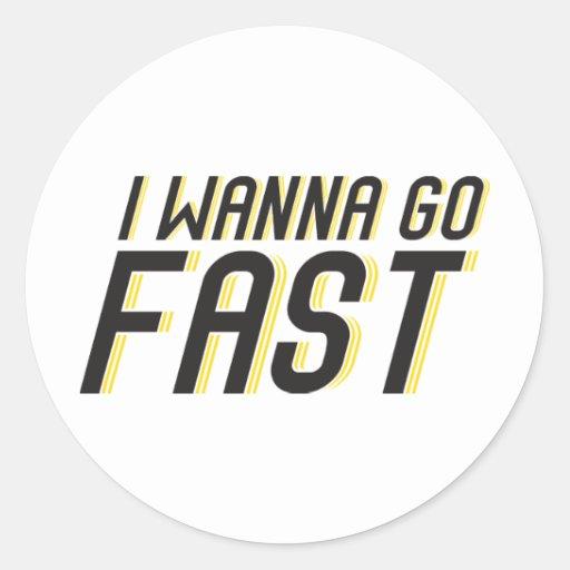 I Wanna Go Fast Round Sticker