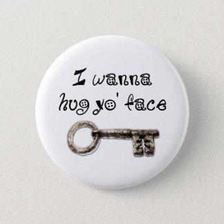 I wanna hug yo face (your) pinback button