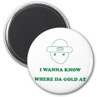 I Wanna Know Where Da Gold At Refrigerator Magnets