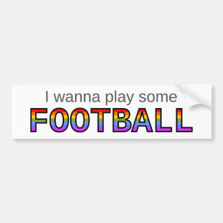 I wanna play some FOOTBALL Bumper Sticker