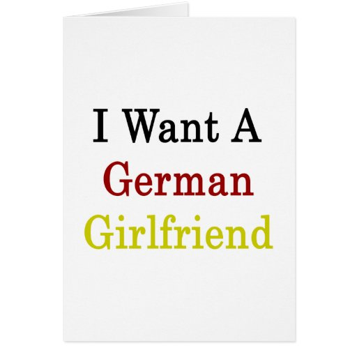 I Want A German Girlfriend Greeting Card
