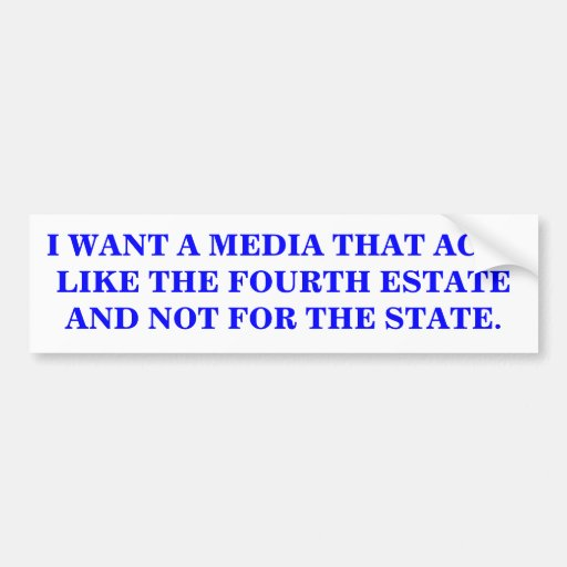 I WANT A MEDIA THAT ACTS LIKE THE FOURTH ESTATE. CAR BUMPER STICKER