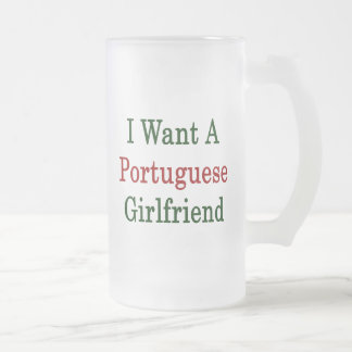 I Want A Portuguese Girlfriend 16 Oz Frosted Glass Beer Mug