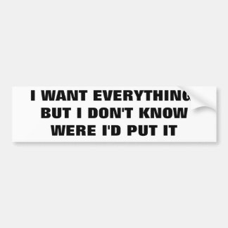 I Want Everything But I Don't  Know Were To Put It Bumper Sticker