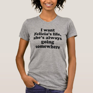 I WANT FELECIA'S LIFE, SHE'S ALWAYS GOING SOMEWHER T-Shirt
