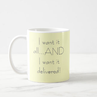 I want it all...AND I want it delivered! Coffee Mug