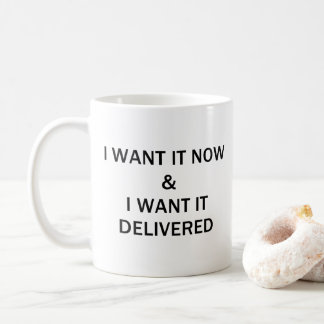 I WANT IT NOW & I WANT IT DELIVERED COFFEE MUG