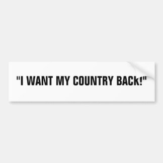 """I WANT MY COUNTRY BACK!"" CAR BUMPER STICKER"
