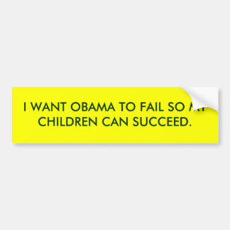 I WANT OBAMA TO FAIL SO MY CHILDREN CAN SUCCEED. BUMPER STICKER