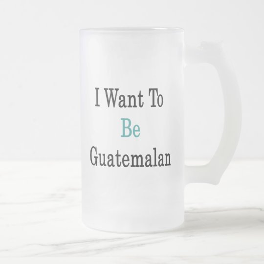 I Want To Be Guatemalan Frosted Glass Beer Mug