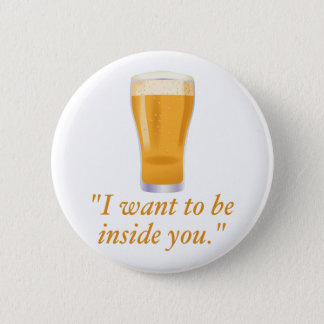 I want to be inside you - beer pinback button