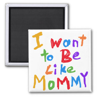 I Want to be Like Mommy 2 Inch Square Magnet