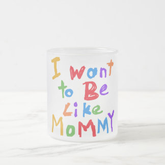 I Want to be Like Mommy 10 Oz Frosted Glass Coffee Mug