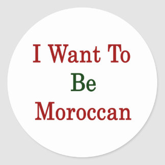 I Want To Be Moroccan Round Sticker