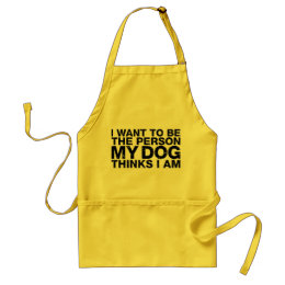I Want To Be The Person My Dog Thinks I Am Grunge Adult Apron
