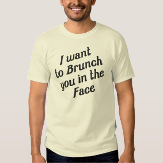I WANT TO BRUNCH YOU IN THE FACE SHIRT
