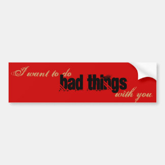 I want to do bad things with you car bumper sticker