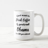 I want to drink coffee pretend Obama is President Coffee Mug