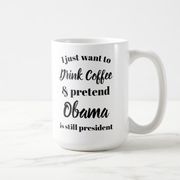 daisyprint I want to drink coffee pretend Obama is President Coffee Mug