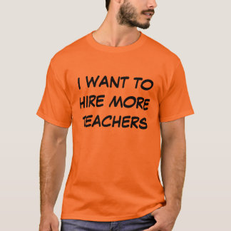 I Want To Hire More Teachers T-Shirt