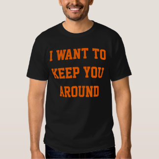 I Want to Keep You Around for Zombies Attack T Shirt
