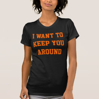 I Want to Keep You Around for Zombies T-shirt