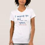 """I want to Ki_ _  you"" (Options may vary) Tshirt"