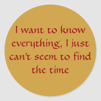 I want to know everything, I just can't seem to... Classic Round Sticker