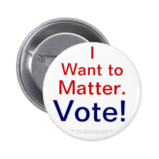 I Want to Matter.  Vote! Pinback Button