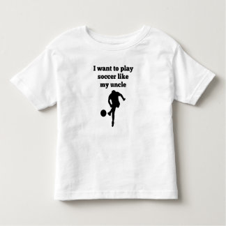 I Want To Play Soccer Like My Uncle Toddler T-shirt