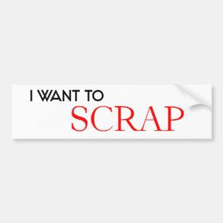 I want to Scrap Car Bumper Sticker