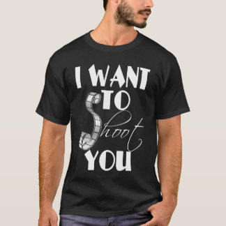 I want to shoot you, Photography Tshirt
