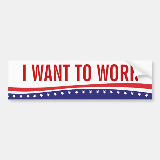 I Want To Work Car Bumper Sticker